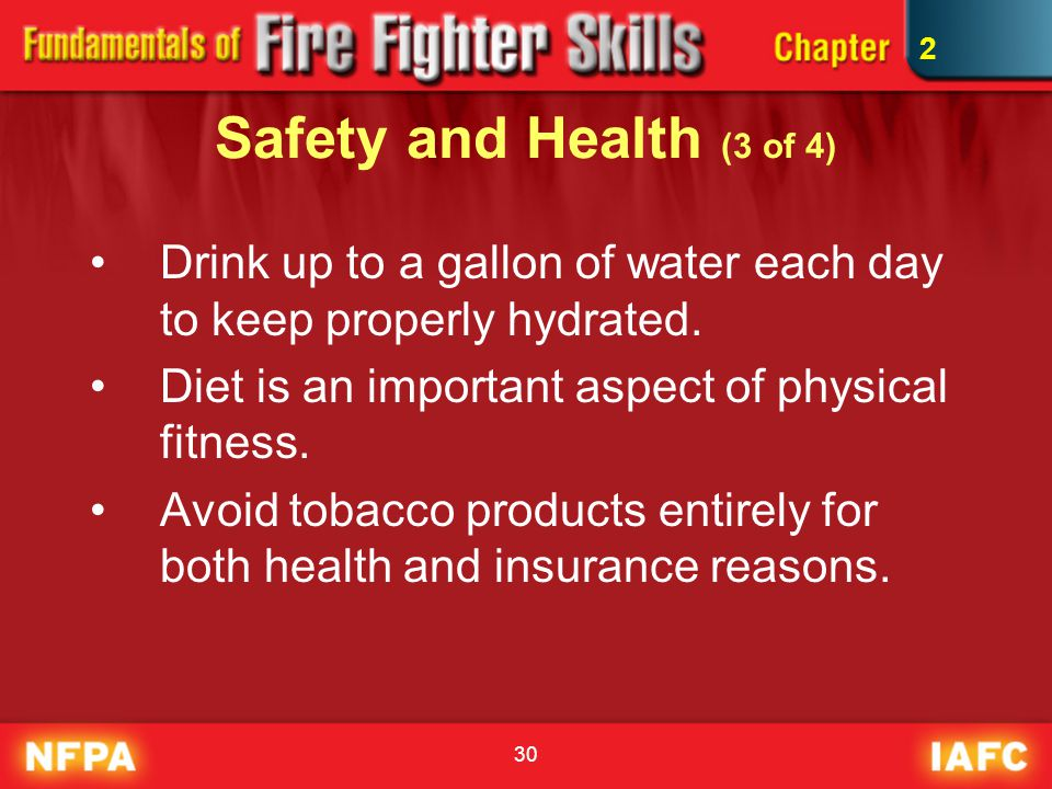 2 Safety and Health (3 of 4) Drink up to a gallon of water each day to keep properly hydrated. Diet is an important aspect of physical fitness.