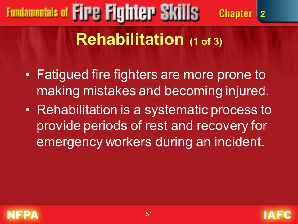 2 Rehabilitation (1 of 3) Fatigued fire fighters are more prone to making mistakes and becoming injured.