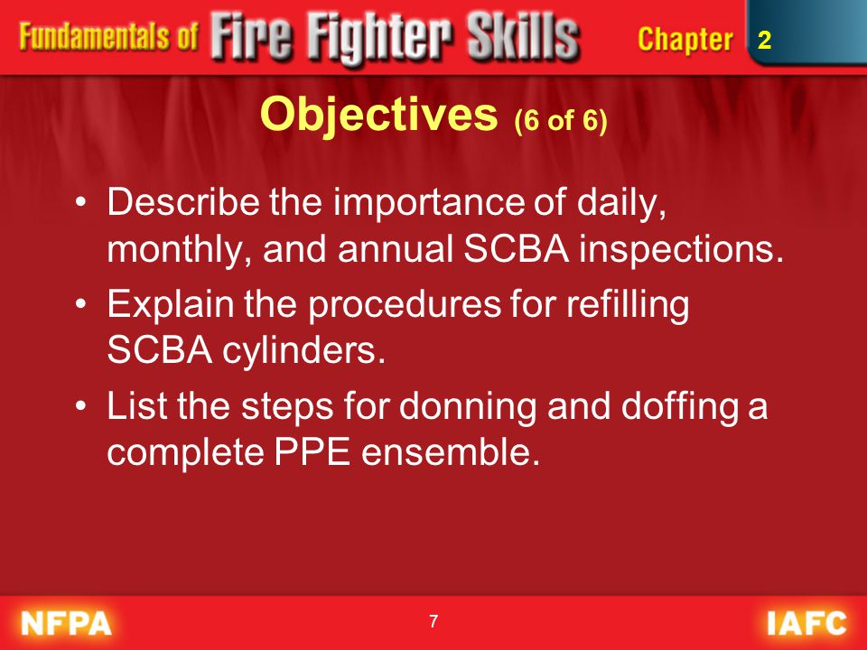 2 Objectives (6 of 6) Describe the importance of daily, monthly, and annual SCBA inspections. Explain the procedures for refilling SCBA cylinders.