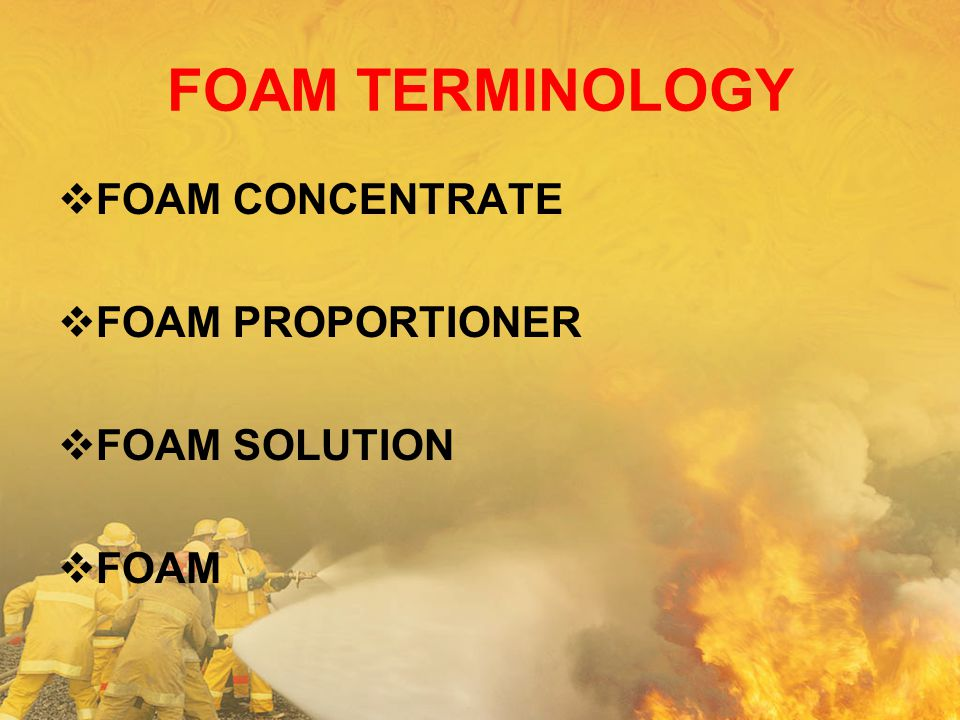 FOAM TERMINOLOGY FOAM CONCENTRATE FOAM PROPORTIONER FOAM SOLUTION FOAM