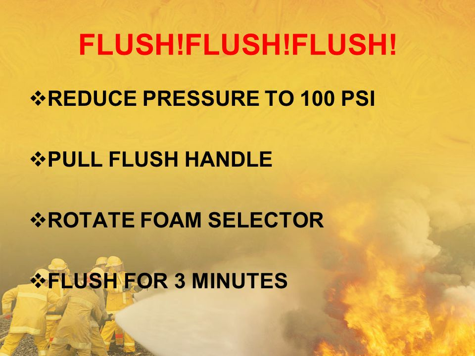 FLUSH!FLUSH!FLUSH! REDUCE PRESSURE TO 100 PSI PULL FLUSH HANDLE