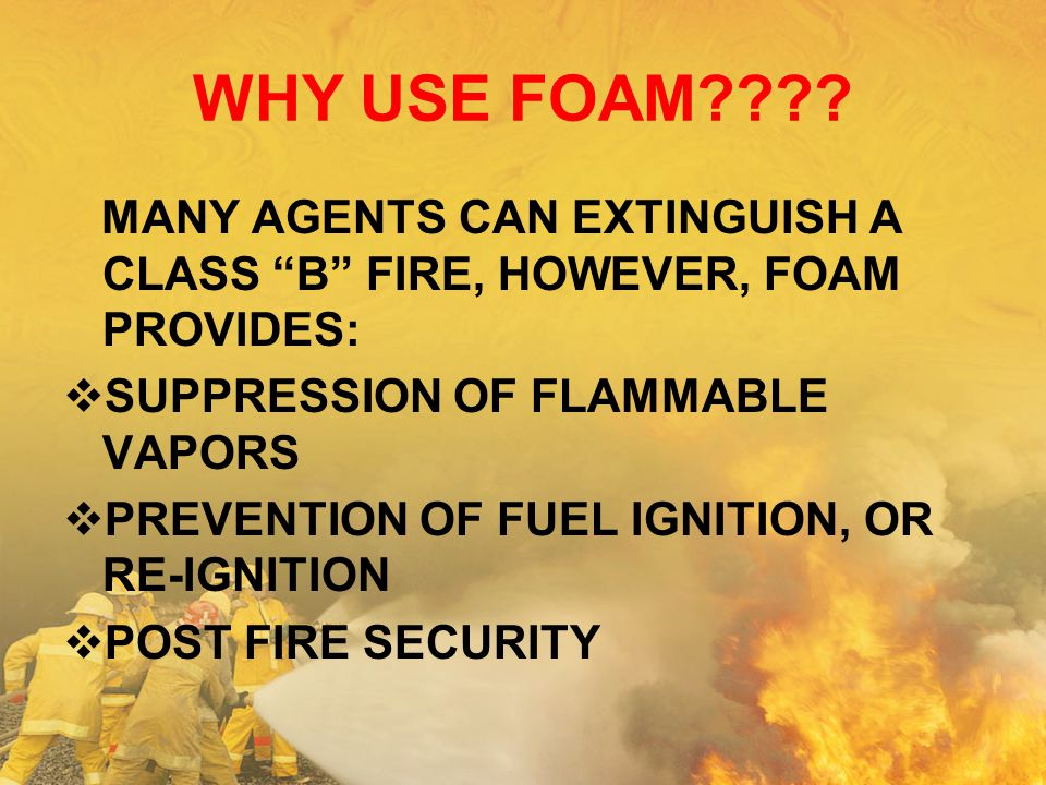 WHY USE FOAM MANY AGENTS CAN EXTINGUISH A CLASS B FIRE, HOWEVER, FOAM PROVIDES: SUPPRESSION OF FLAMMABLE VAPORS.
