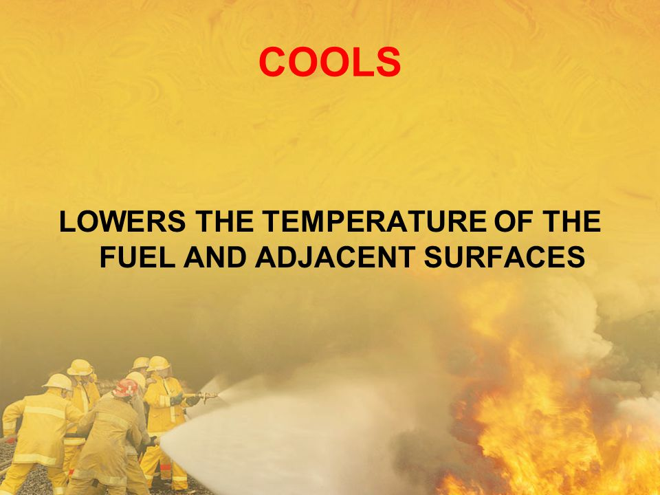LOWERS THE TEMPERATURE OF THE FUEL AND ADJACENT SURFACES
