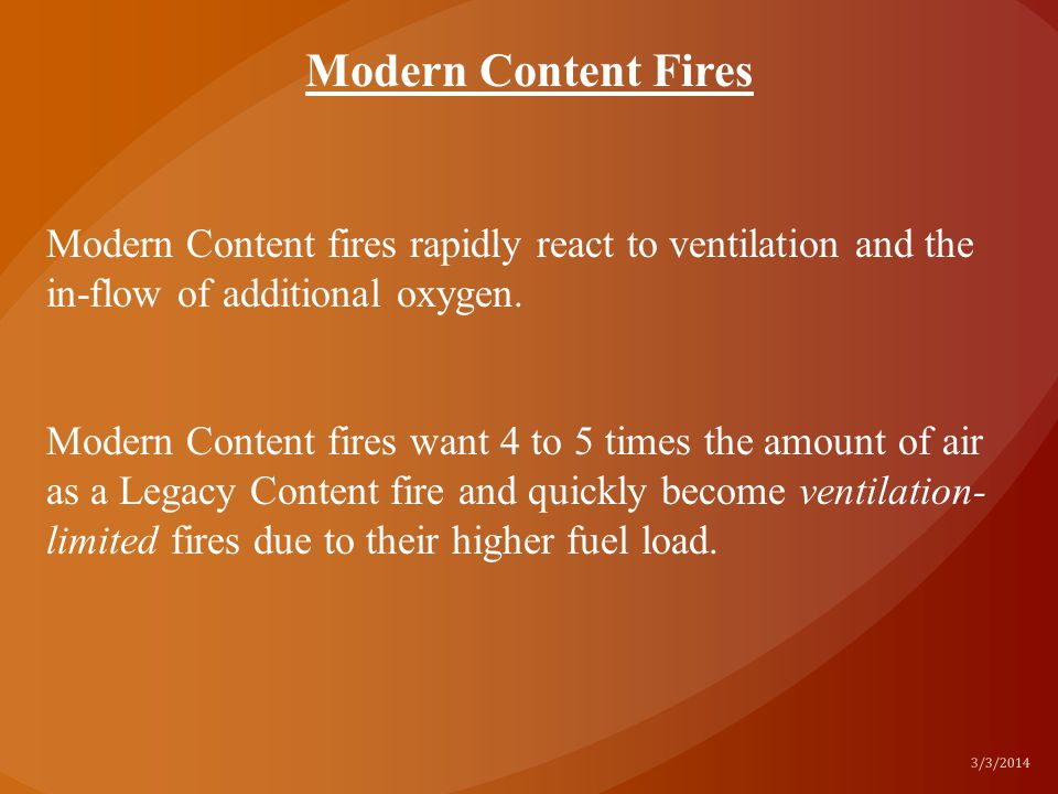 Modern Content Fires Modern Content fires rapidly react to ventilation and the in-flow of additional oxygen.