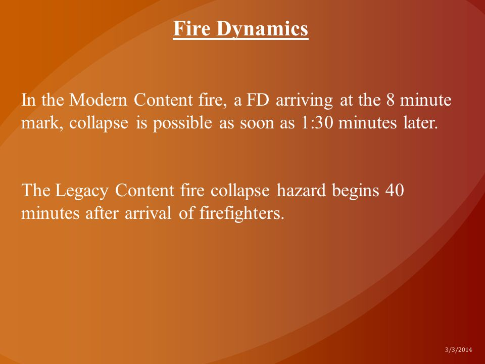Fire Dynamics In the Modern Content fire, a FD arriving at the 8 minute mark, collapse is possible as soon as 1:30 minutes later.