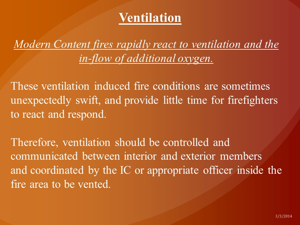 Ventilation Modern Content fires rapidly react to ventilation and the in-flow of additional oxygen.