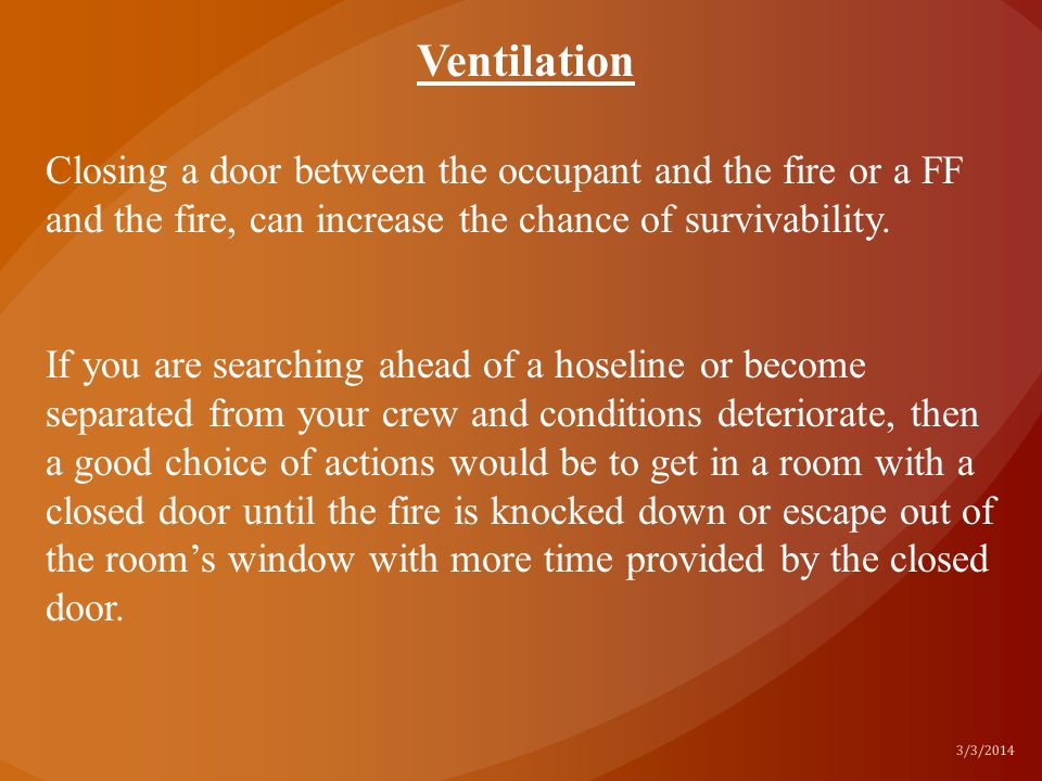 Ventilation Closing a door between the occupant and the fire or a FF and the fire, can increase the chance of survivability.