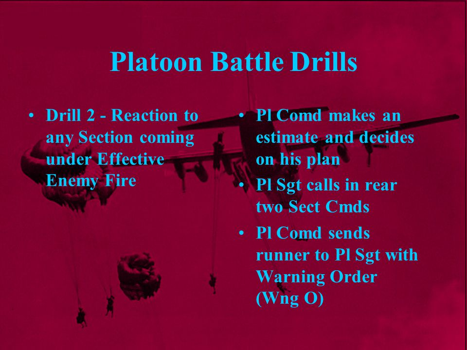 Platoon Battle Drills Drill 2 - Reaction to any Section coming under Effective Enemy Fire. Pl Comd makes an estimate and decides on his plan.