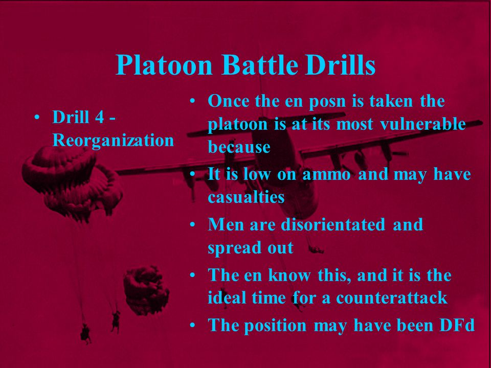 Platoon Battle Drills Once the en posn is taken the platoon is at its most vulnerable because. It is low on ammo and may have casualties.