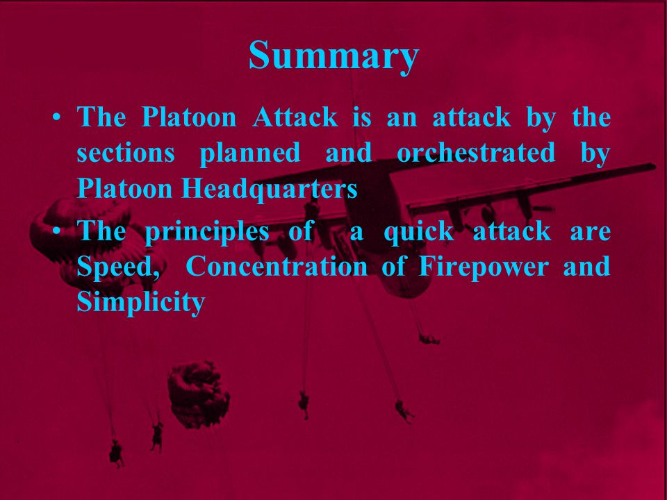 Summary The Platoon Attack is an attack by the sections planned and orchestrated by Platoon Headquarters.