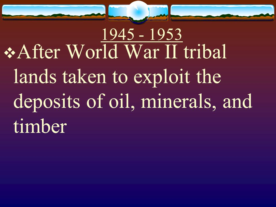 After World War II tribal lands taken to exploit the deposits of oil, minerals, and timber.