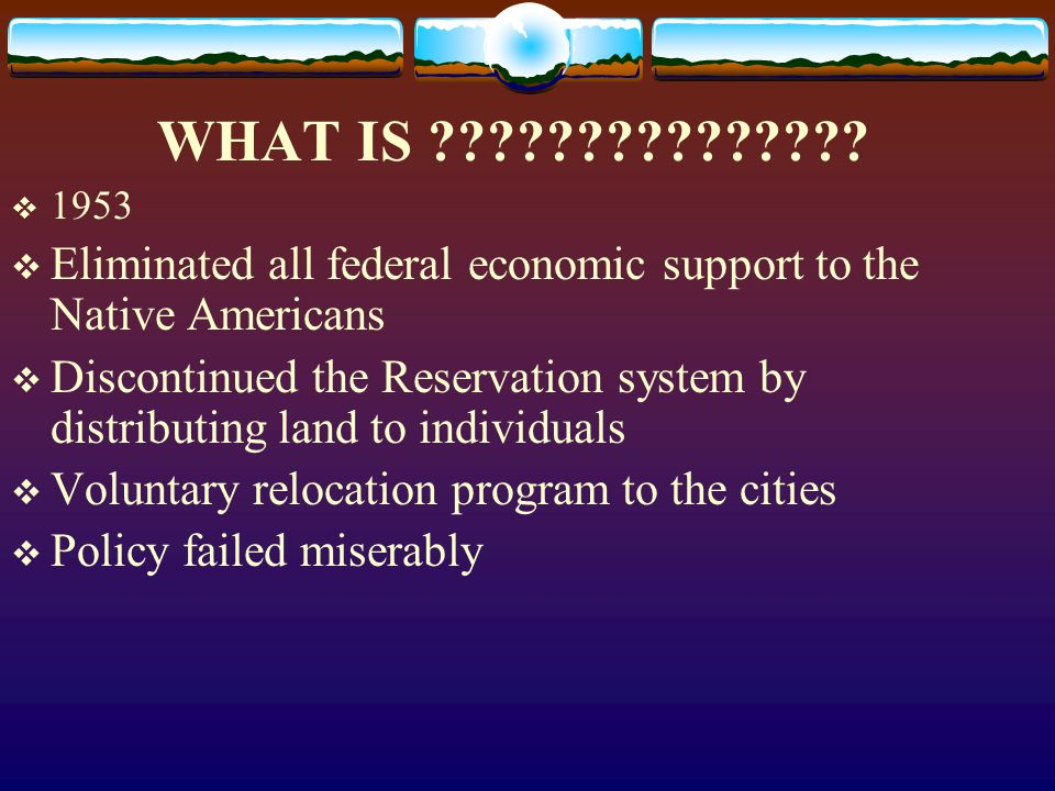 WHAT IS 1953. Eliminated all federal economic support to the Native Americans.
