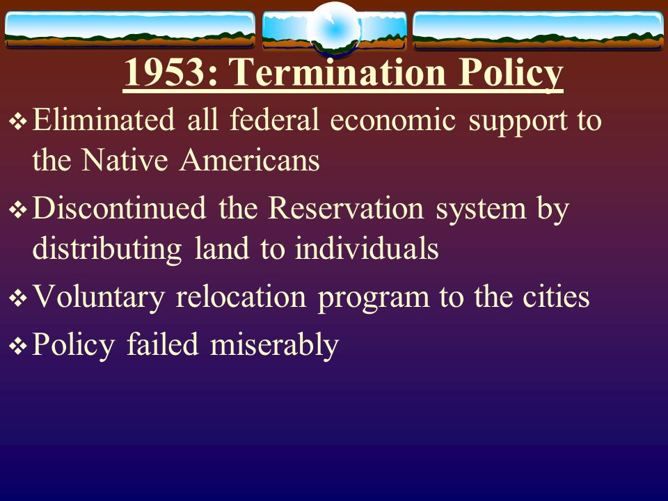 1953: Termination Policy Eliminated all federal economic support to the Native Americans.