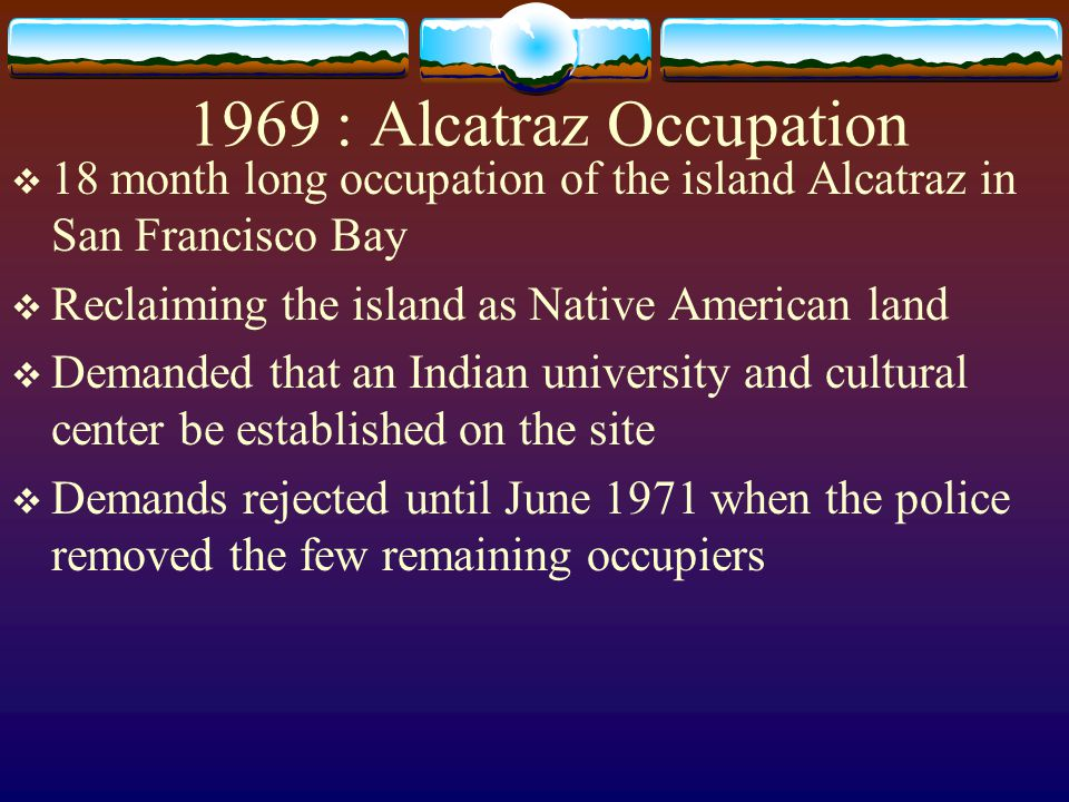 1969 : Alcatraz Occupation 18 month long occupation of the island Alcatraz in San Francisco Bay. Reclaiming the island as Native American land.