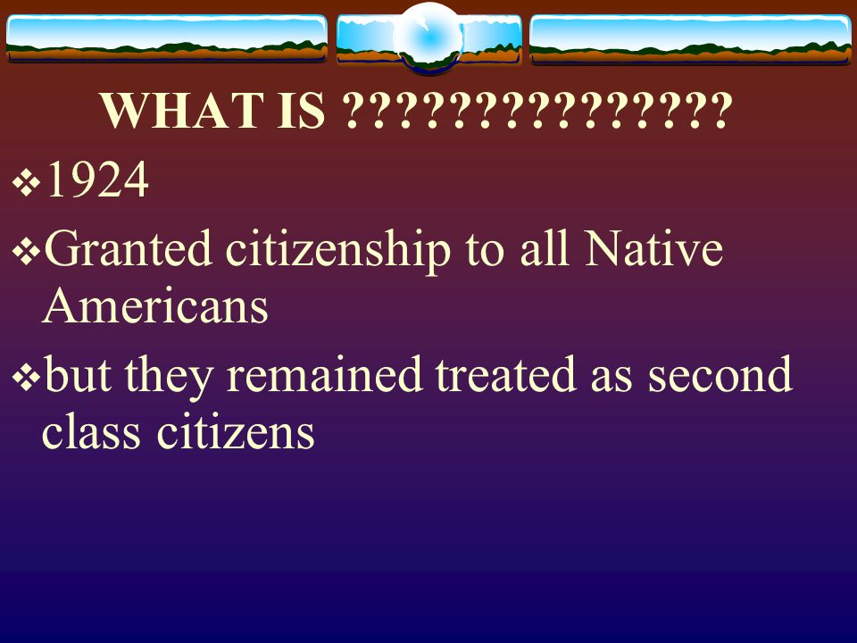 WHAT IS . 1924. Granted citizenship to all Native Americans.