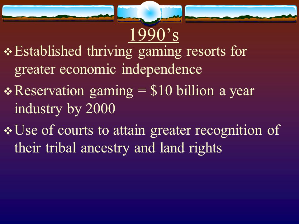 1990's Established thriving gaming resorts for greater economic independence. Reservation gaming = $10 billion a year industry by