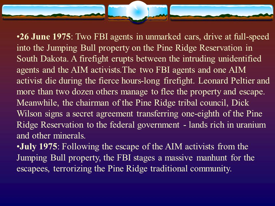 26 June 1975: Two FBI agents in unmarked cars, drive at full-speed into the Jumping Bull property on the Pine Ridge Reservation in South Dakota. A firefight erupts between the intruding unidentified agents and the AIM activists.The two FBI agents and one AIM activist die during the fierce hours-long firefight. Leonard Peltier and more than two dozen others manage to flee the property and escape. Meanwhile, the chairman of the Pine Ridge tribal council, Dick Wilson signs a secret agreement transferring one-eighth of the Pine Ridge Reservation to the federal government - lands rich in uranium and other minerals.