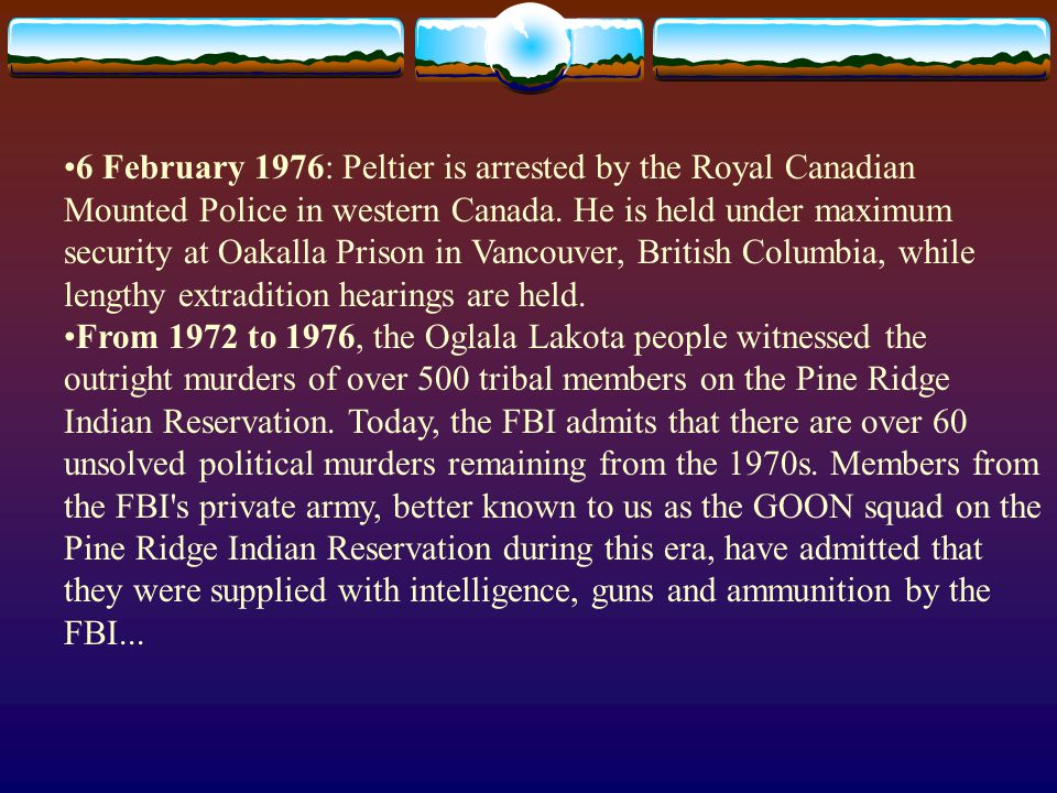 6 February 1976: Peltier is arrested by the Royal Canadian Mounted Police in western Canada. He is held under maximum security at Oakalla Prison in Vancouver, British Columbia, while lengthy extradition hearings are held.
