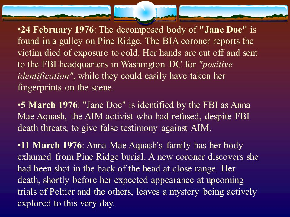 24 February 1976: The decomposed body of Jane Doe is found in a gulley on Pine Ridge. The BIA coroner reports the victim died of exposure to cold. Her hands are cut off and sent to the FBI headquarters in Washington DC for positive identification , while they could easily have taken her fingerprints on the scene.
