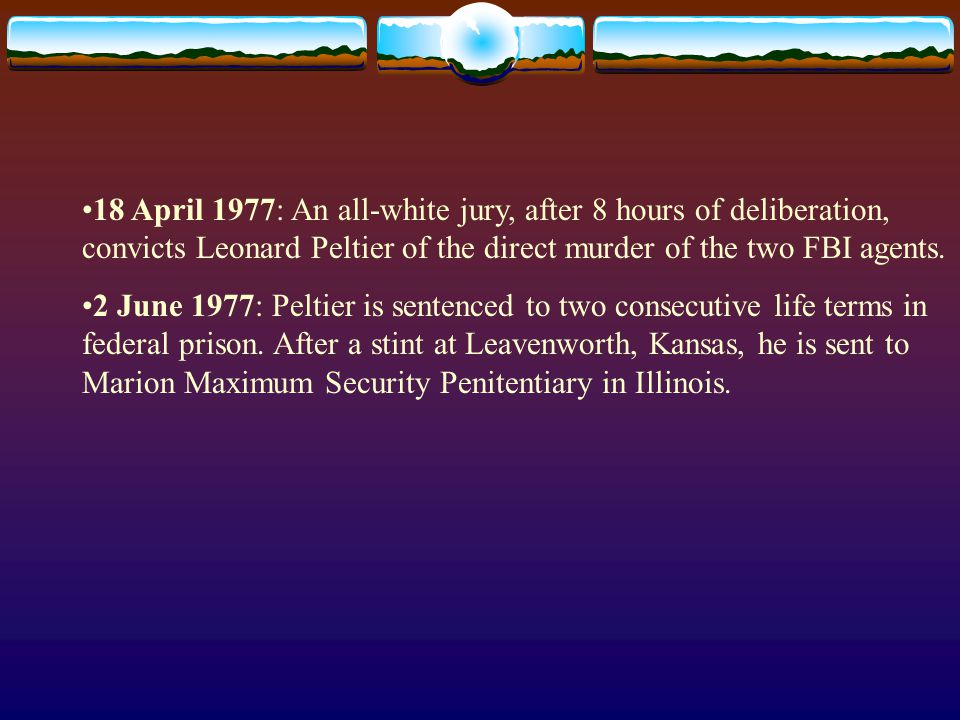 18 April 1977: An all-white jury, after 8 hours of deliberation, convicts Leonard Peltier of the direct murder of the two FBI agents.
