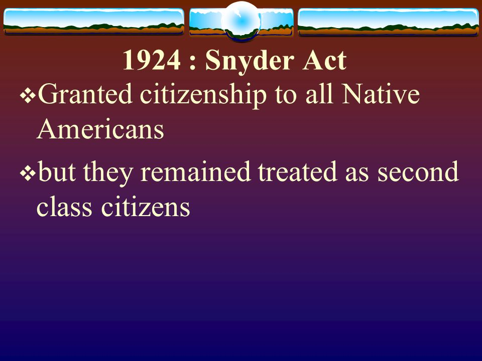 1924 : Snyder Act Granted citizenship to all Native Americans.
