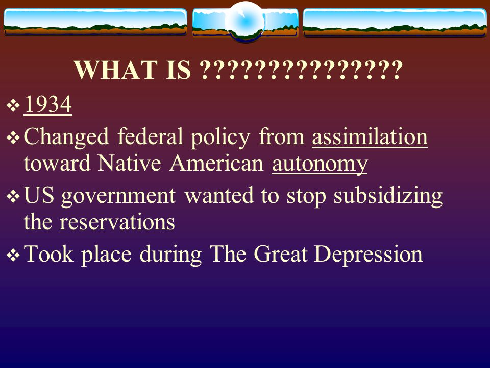 WHAT IS 1934. Changed federal policy from assimilation toward Native American autonomy.