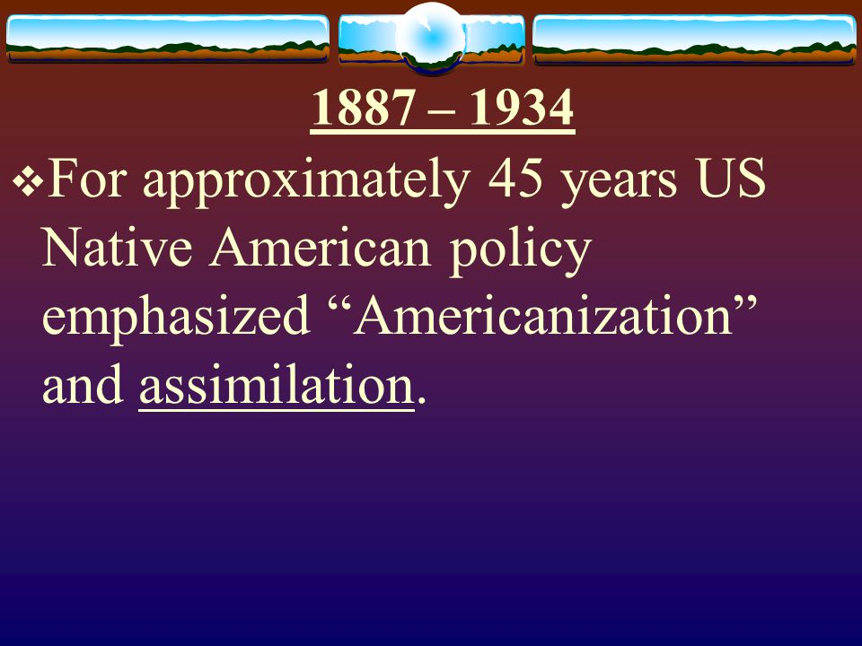 1887 – 1934 For approximately 45 years US Native American policy emphasized Americanization and assimilation.