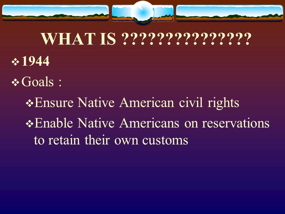 WHAT IS . 1944. Goals : Ensure Native American civil rights.