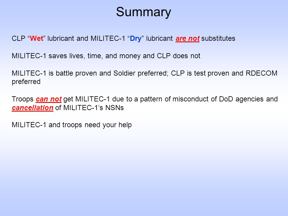 Summary CLP Wet lubricant and MILITEC-1 Dry lubricant are not substitutes. MILITEC-1 saves lives, time, and money and CLP does not.
