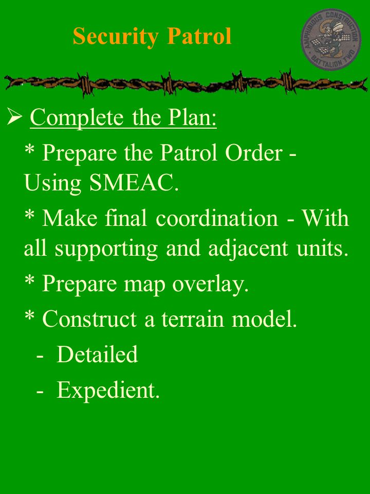 Security Patrol Complete the Plan: * Prepare the Patrol Order - Using SMEAC. * Make final coordination - With all supporting and adjacent units.