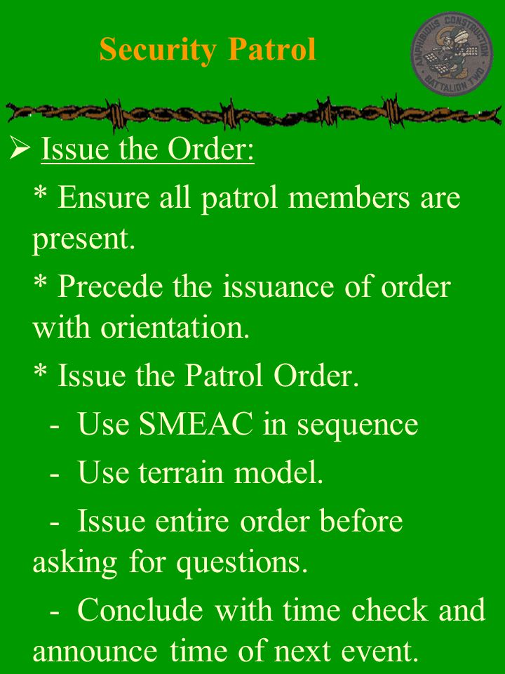 Security Patrol Issue the Order: * Ensure all patrol members are present. * Precede the issuance of order with orientation.