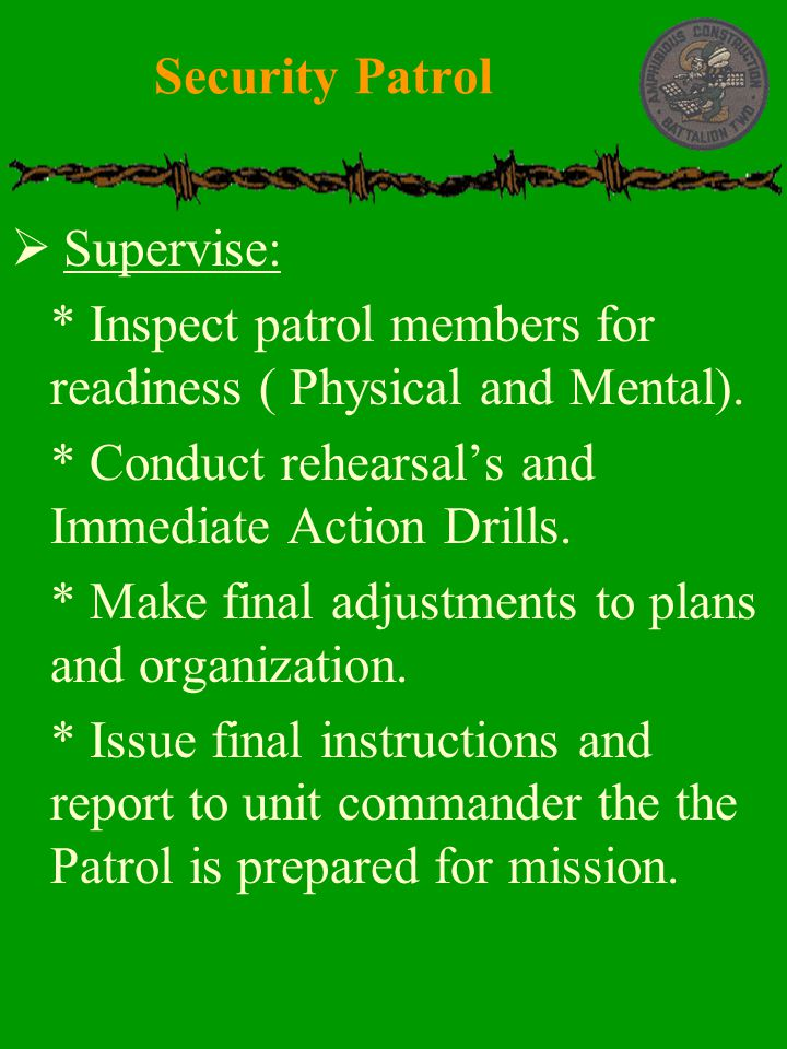 Security Patrol Supervise: * Inspect patrol members for readiness ( Physical and Mental). * Conduct rehearsal's and Immediate Action Drills.