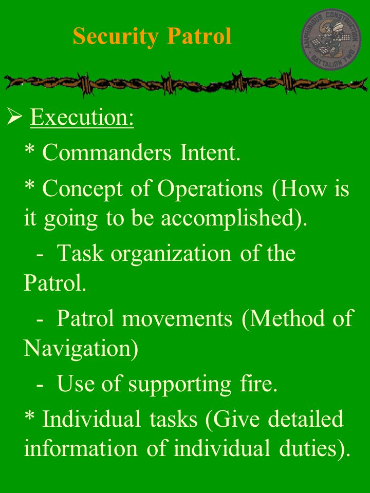 Security Patrol Execution: * Commanders Intent. * Concept of Operations (How is it going to be accomplished).