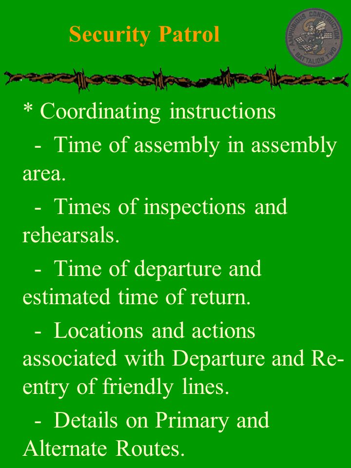 Security Patrol * Coordinating instructions. - Time of assembly in assembly area. - Times of inspections and rehearsals.
