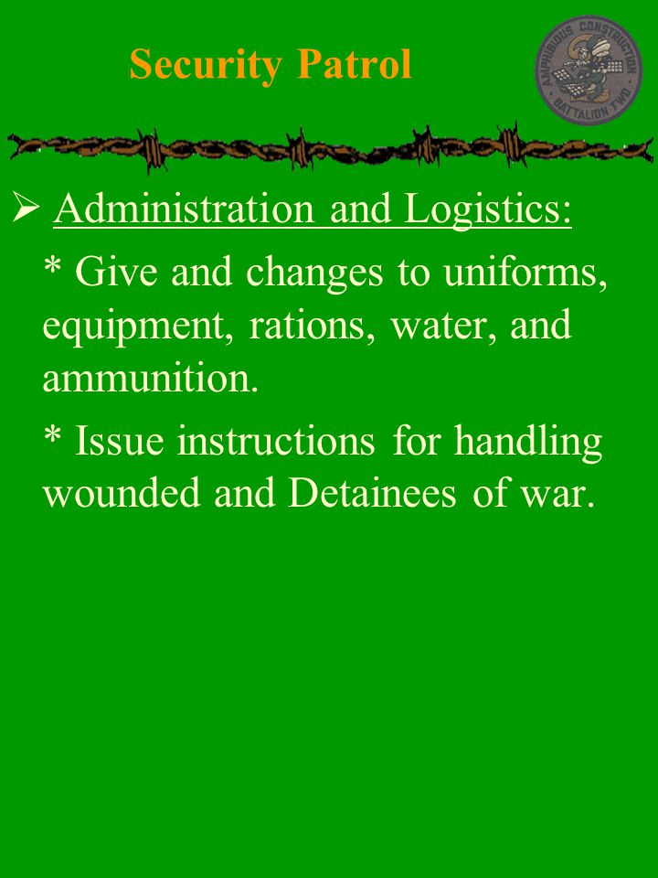 Security Patrol Administration and Logistics: * Give and changes to uniforms, equipment, rations, water, and ammunition.