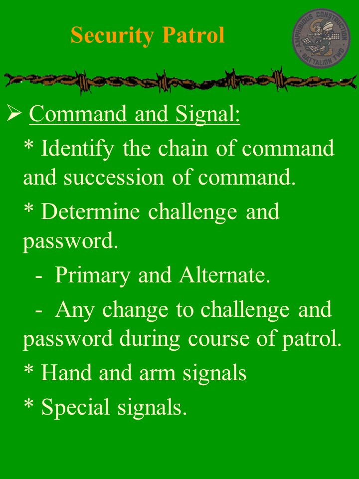 Security Patrol Command and Signal: * Identify the chain of command and succession of command. * Determine challenge and password.