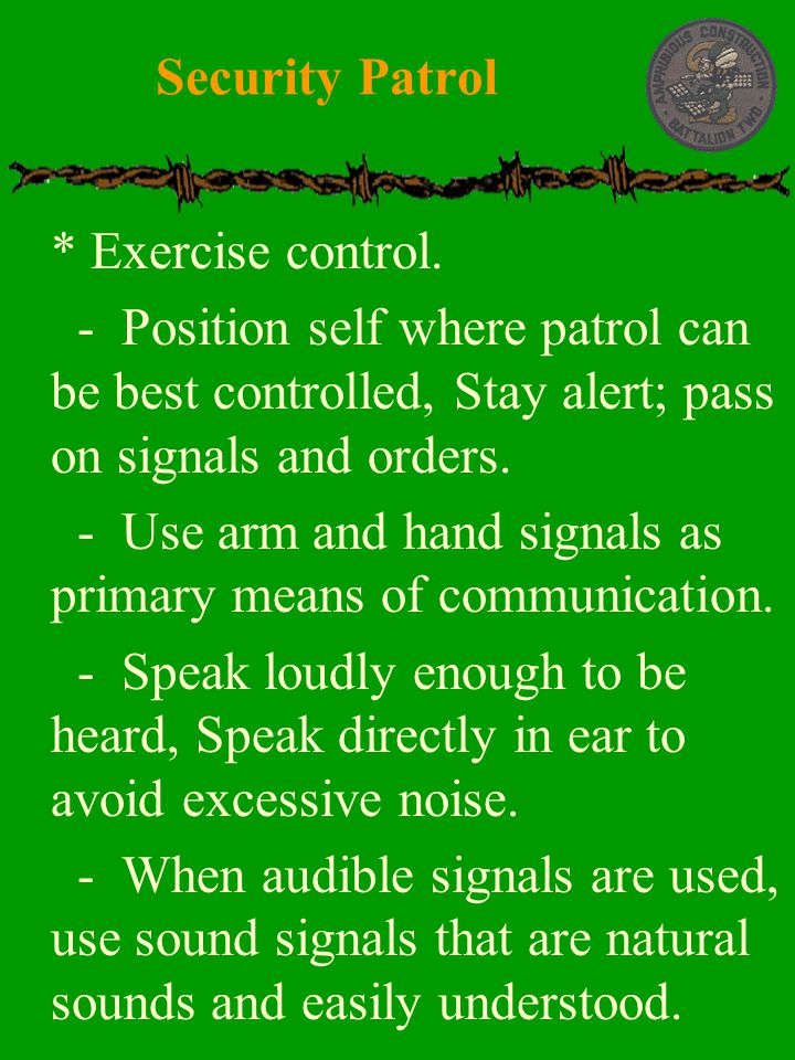 Security Patrol * Exercise control. - Position self where patrol can be best controlled, Stay alert; pass on signals and orders.