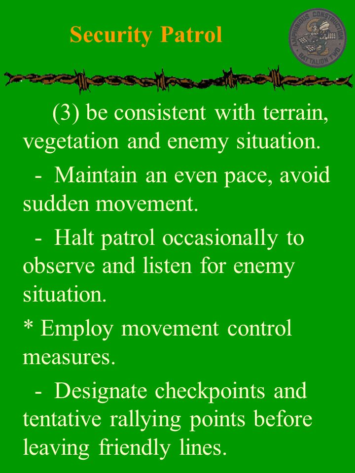 Security Patrol (3) be consistent with terrain, vegetation and enemy situation. - Maintain an even pace, avoid sudden movement.