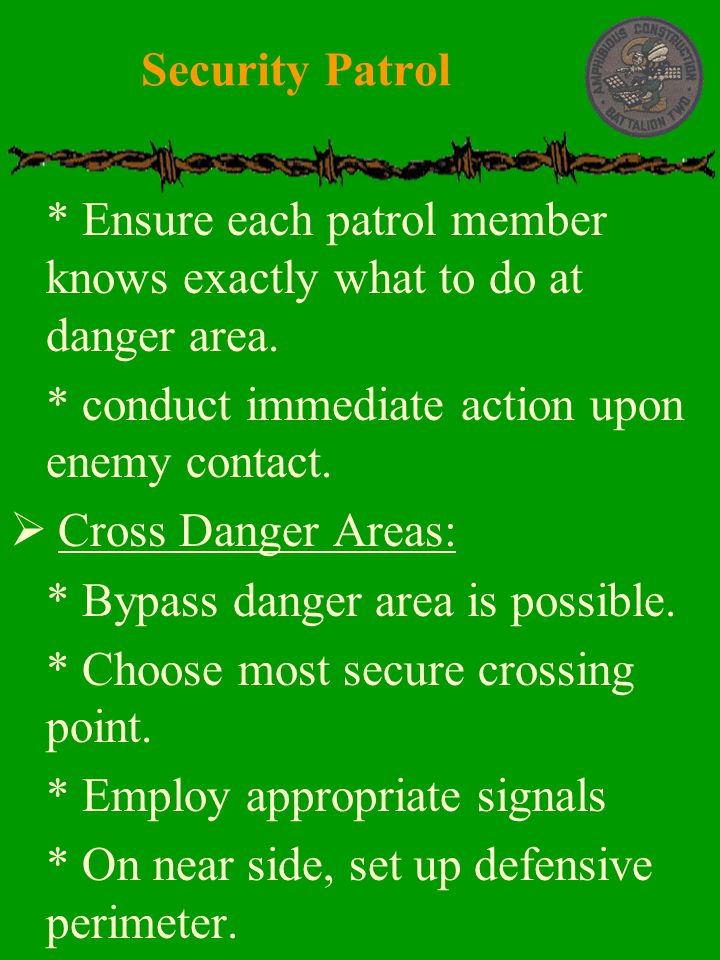 Security Patrol * Ensure each patrol member knows exactly what to do at danger area. * conduct immediate action upon enemy contact.