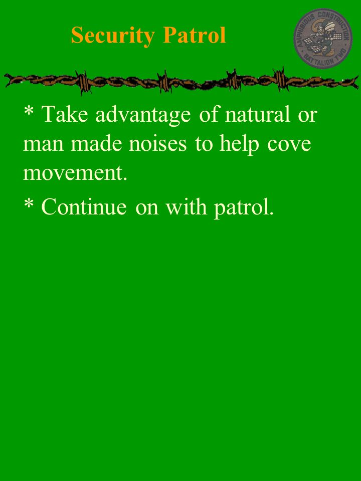 Security Patrol * Take advantage of natural or man made noises to help cove movement.