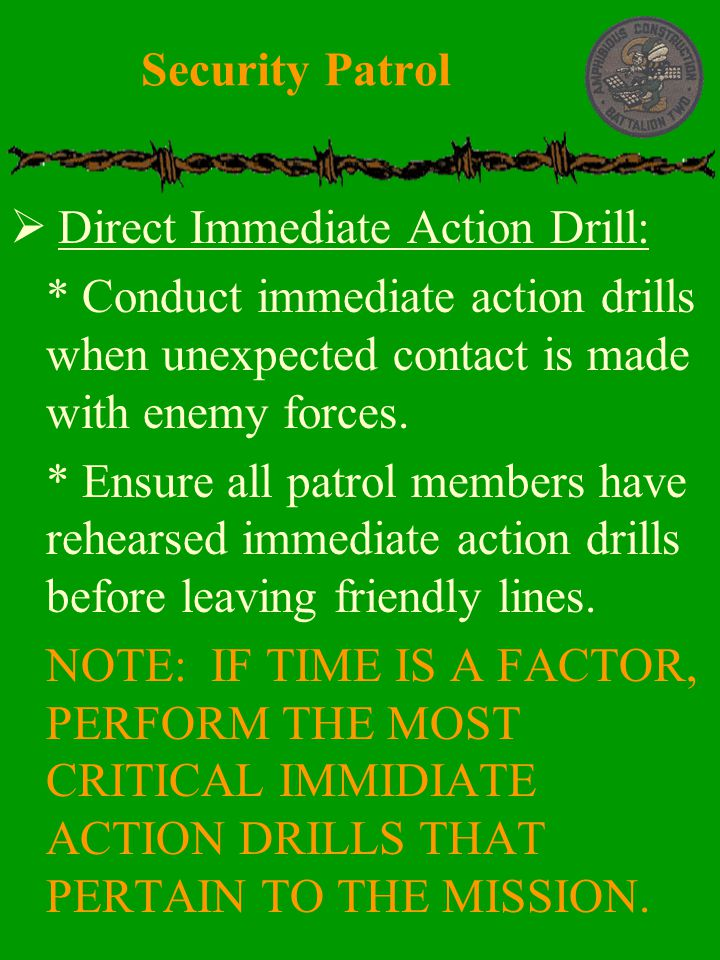 Security Patrol Direct Immediate Action Drill: * Conduct immediate action drills when unexpected contact is made with enemy forces.