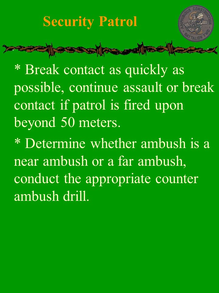 Security Patrol * Break contact as quickly as possible, continue assault or break contact if patrol is fired upon beyond 50 meters.
