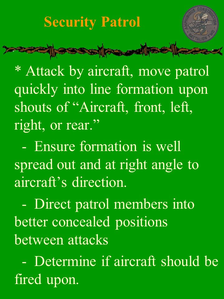Security Patrol * Attack by aircraft, move patrol quickly into line formation upon shouts of Aircraft, front, left, right, or rear.