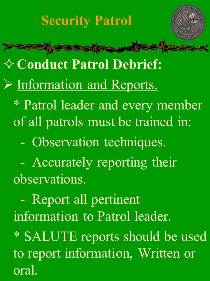 Security Patrol Conduct Patrol Debrief: Information and Reports. * Patrol leader and every member of all patrols must be trained in:
