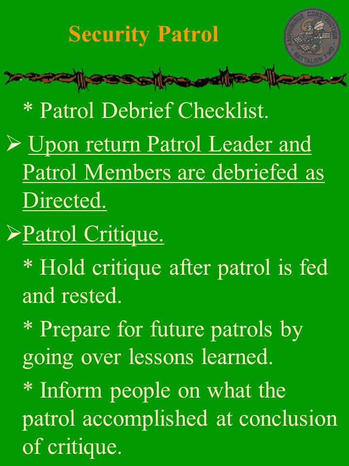 Security Patrol * Patrol Debrief Checklist. Upon return Patrol Leader and Patrol Members are debriefed as Directed.
