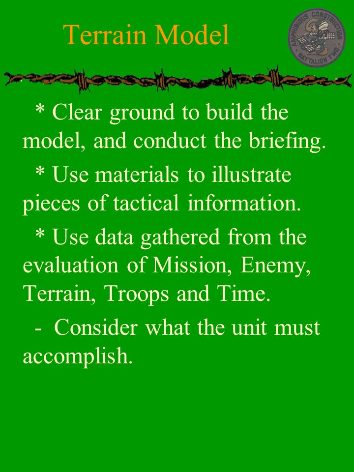 Terrain Model * Clear ground to build the model, and conduct the briefing. * Use materials to illustrate pieces of tactical information.