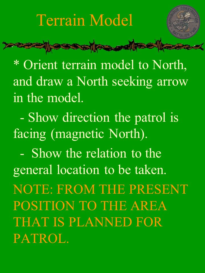Terrain Model * Orient terrain model to North, and draw a North seeking arrow in the model. - Show direction the patrol is facing (magnetic North).