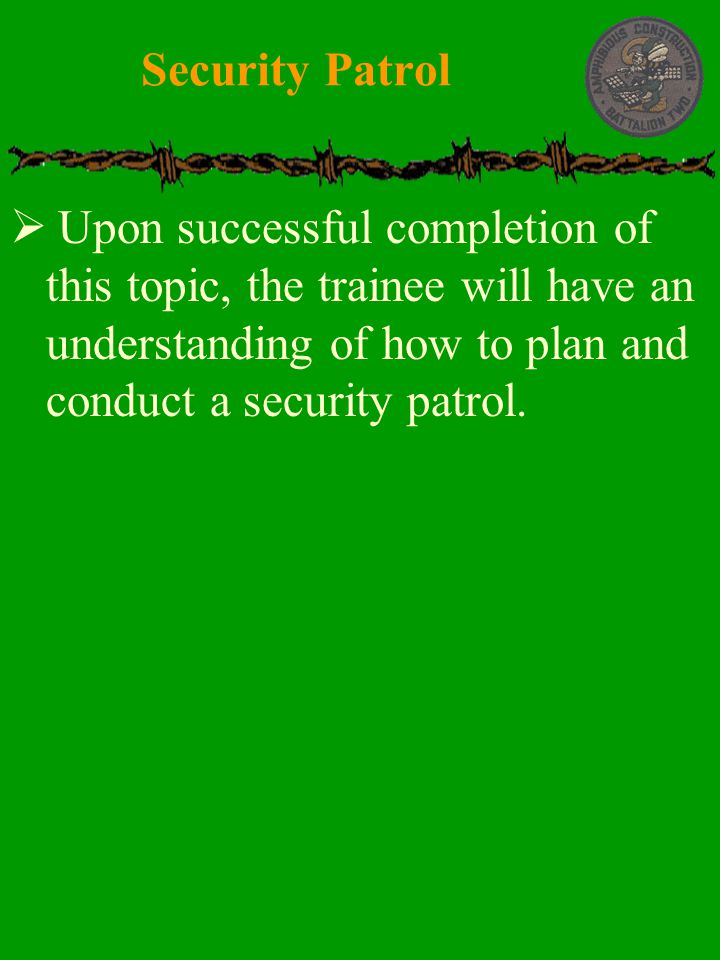 Security Patrol Upon successful completion of this topic, the trainee will have an understanding of how to plan and conduct a security patrol.