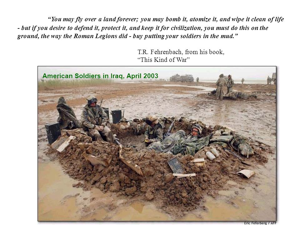 You may fly over a land forever; you may bomb it, atomize it, and wipe it clean of life - but if you desire to defend it, protect it, and keep it for civilization, you must do this on the ground, the way the Roman Legions did - buy putting your soldiers in the mud.