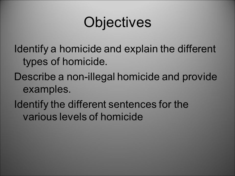 Objectives Identify a homicide and explain the different types of homicide. Describe a non-illegal homicide and provide examples.